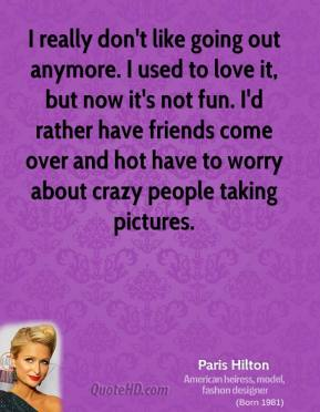 Paris Hilton - I really don't like going out anymore. I used to love it, but now it's not fun. I'd rather have friends come over and hot have to worry about crazy people taking pictures.