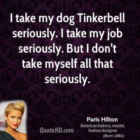 Paris Hilton - I take my dog Tinkerbell seriously. I take my job seriously. But I don't take myself all that seriously.