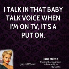 I talk in that baby talk voice when I'm on TV, it's a put on.