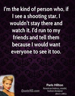 I'm the kind of person who, if I see a shooting star, I wouldn't stay there and watch it. I'd run to my friends and tell them because I would want everyone to see it too.
