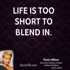 Paris Hilton - Life is too short to blend in.