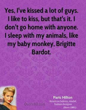 Paris Hilton - Yes, I've kissed a lot of guys. I like to kiss, but that's it. I don't go home with anyone. I sleep with my animals, like my baby monkey, Brigitte Bardot.