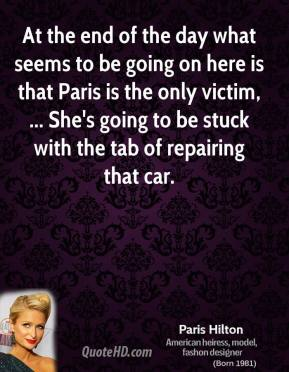 Paris Hilton  - At the end of the day what seems to be going on here is that Paris is the only victim, ... She's going to be stuck with the tab of repairing that car.