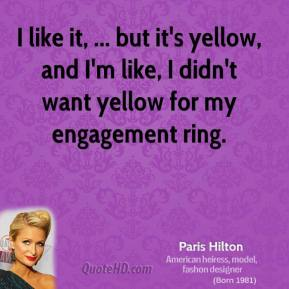 I like it, ... but it's yellow, and I'm like, I didn't want yellow for my engagement ring.
