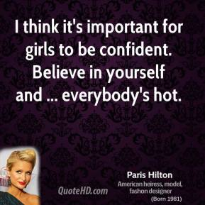 I think it's important for girls to be confident. Believe in yourself and ... everybody's hot.