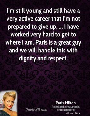I'm still young and still have a very active career that I'm not prepared to give up, ... I have worked very hard to get to where I am. Paris is a great guy and we will handle this with dignity and respect.