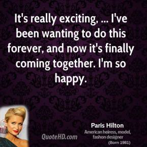 Paris Hilton  - It's really exciting, ... I've been wanting to do this forever, and now it's finally coming together. I'm so happy.