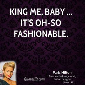 King me, baby ... it's oh-so fashionable.