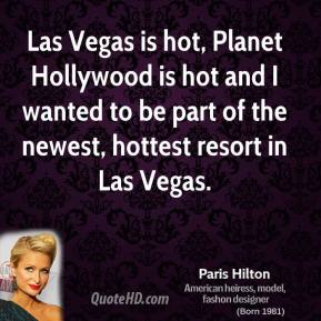 Paris Hilton  - Las Vegas is hot, Planet Hollywood is hot and I wanted to be part of the newest, hottest resort in Las Vegas.