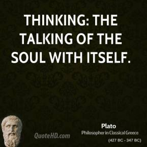 Plato - Thinking: the talking of the soul with itself.