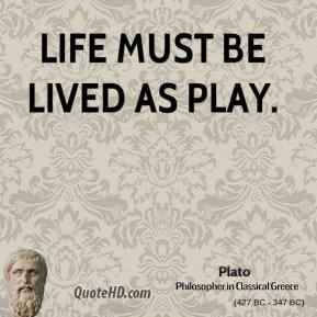 Plato - Life must be lived as play.
