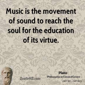 Music is the movement of sound to reach the soul for the education of its virtue.