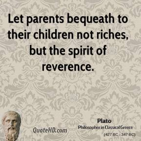 Plato - Let parents bequeath to their children not riches, but the spirit of reverence.