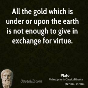Plato - All the gold which is under or upon the earth is not enough to give in exchange for virtue.