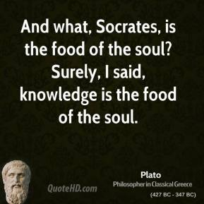 Plato - And what, Socrates, is the food of the soul? Surely, I said, knowledge is the food of the soul.