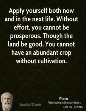 Plato - Apply yourself both now and in the next life. Without effort, you cannot be prosperous. Though the land be good, You cannot have an abundant crop without cultivation.