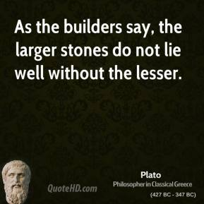 Plato - As the builders say, the larger stones do not lie well without the lesser.