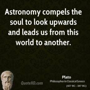 Plato - Astronomy compels the soul to look upwards and leads us from this world to another.