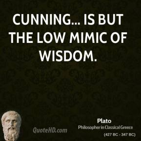 Plato - Cunning... is but the low mimic of wisdom.