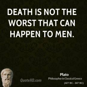 Plato - Death is not the worst that can happen to men.