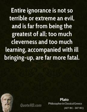 Entire ignorance is not so terrible or extreme an evil, and is far from being the greatest of all; too much cleverness and too much learning, accompanied with ill bringing-up, are far more fatal.
