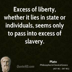 Plato - Excess of liberty, whether it lies in state or individuals, seems only to pass into excess of slavery.