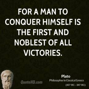 Plato - For a man to conquer himself is the first and noblest of all victories.