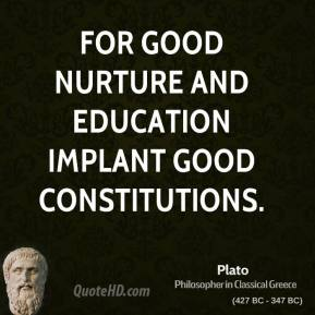 Plato - For good nurture and education implant good constitutions.