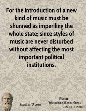 Plato - For the introduction of a new kind of music must be shunned as imperiling the whole state; since styles of music are never disturbed without affecting the most important political institutions.