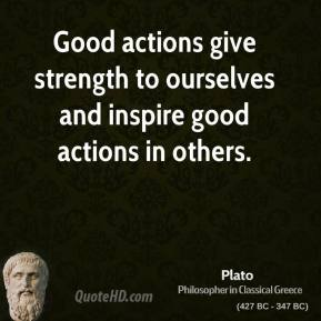 Plato - Good actions give strength to ourselves and inspire good actions in others.
