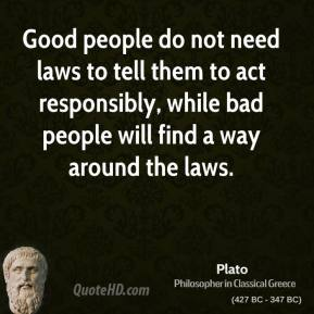 Plato - Good people do not need laws to tell them to act responsibly, while bad people will find a way around the laws.