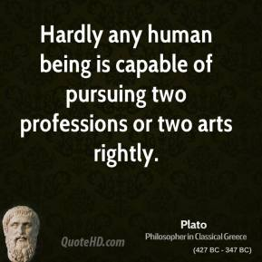 Plato - Hardly any human being is capable of pursuing two professions or two arts rightly.