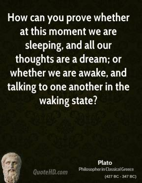 Plato - How can you prove whether at this moment we are sleeping, and all our thoughts are a dream; or whether we are awake, and talking to one another in the waking state?