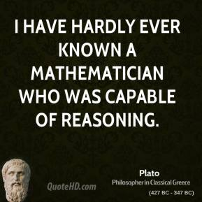 Plato - I have hardly ever known a mathematician who was capable of reasoning.