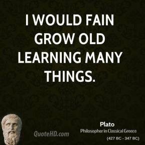 Plato - I would fain grow old learning many things.