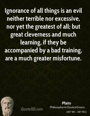 Plato - Ignorance of all things is an evil neither terrible nor excessive, nor yet the greatest of all; but great cleverness and much learning, if they be accompanied by a bad training, are a much greater misfortune.
