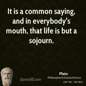 Plato - It is a common saying, and in everybody's mouth, that life is but a sojourn.
