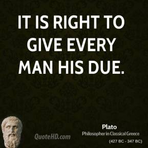 Plato - It is right to give every man his due.