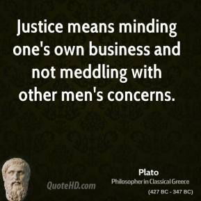 Plato - Justice means minding one's own business and not meddling with other men's concerns.