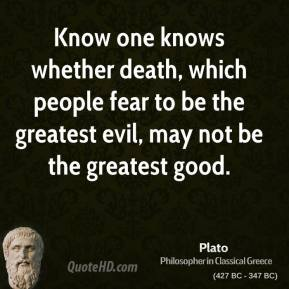 Know one knows whether death, which people fear to be the greatest evil, may not be the greatest good.