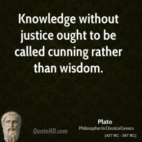 Plato - Knowledge without justice ought to be called cunning rather than wisdom.