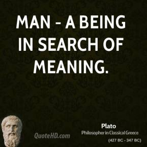 Plato - Man - a being in search of meaning.