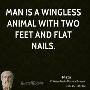 Plato - Man is a wingless animal with two feet and flat nails.
