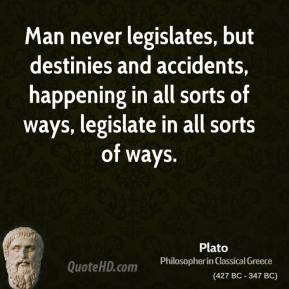 Plato - Man never legislates, but destinies and accidents, happening in all sorts of ways, legislate in all sorts of ways.
