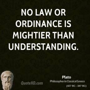Plato - No law or ordinance is mightier than understanding.