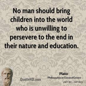 Plato - No man should bring children into the world who is unwilling to persevere to the end in their nature and education.