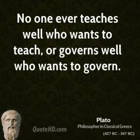 Plato - No one ever teaches well who wants to teach, or governs well who wants to govern.