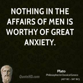 Plato - Nothing in the affairs of men is worthy of great anxiety.