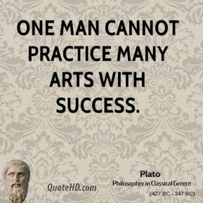 Plato - One man cannot practice many arts with success.