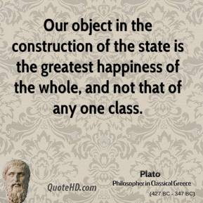 Our object in the construction of the state is the greatest happiness of the whole, and not that of any one class.